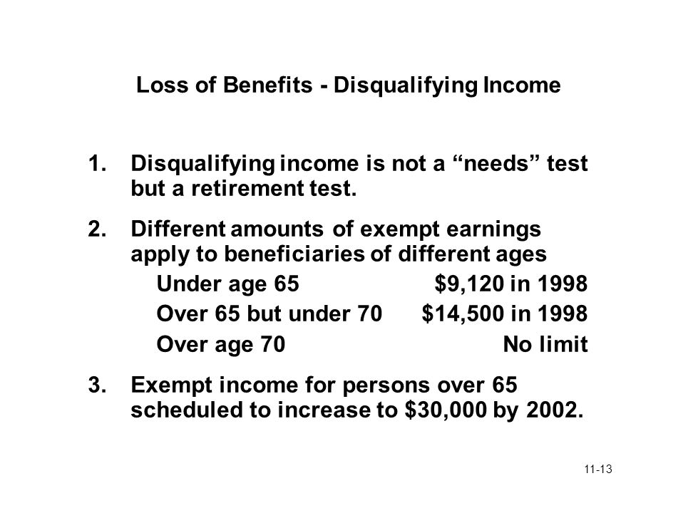 "11-13 Loss of Benefits - Disqualifying Income 1.Disqualifying income is not a ""needs"" test but a retirement test. 2.Different amounts of exempt earnin"