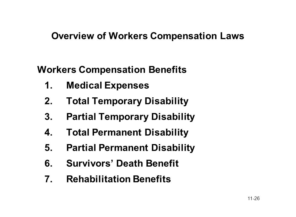 11-26 Overview of Workers Compensation Laws Workers Compensation Benefits 1.Medical Expenses 2.Total Temporary Disability 3.Partial Temporary Disabili