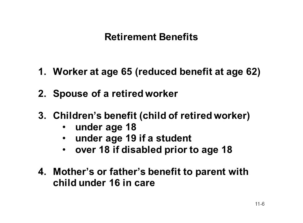 11-6 Retirement Benefits 1.Worker at age 65 (reduced benefit at age 62) 2.Spouse of a retired worker 3.Children's benefit (child of retired worker) un
