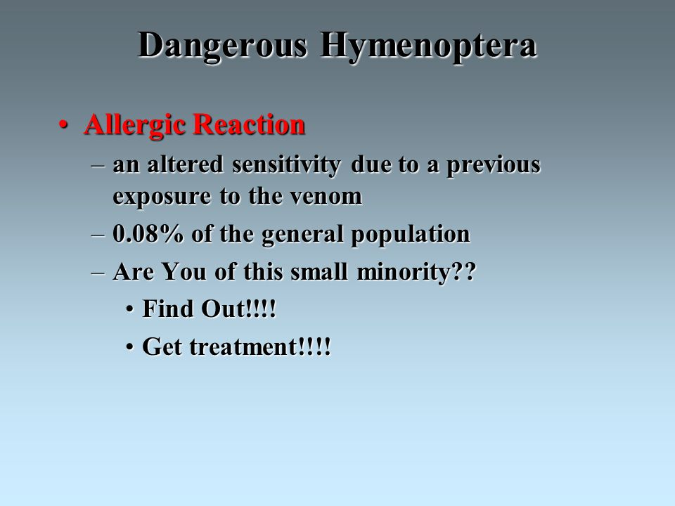Dangerous Hymenoptera Allergic ReactionAllergic Reaction –an altered sensitivity due to a previous exposure to the venom –0.08% of the general population –Are You of this small minority?.