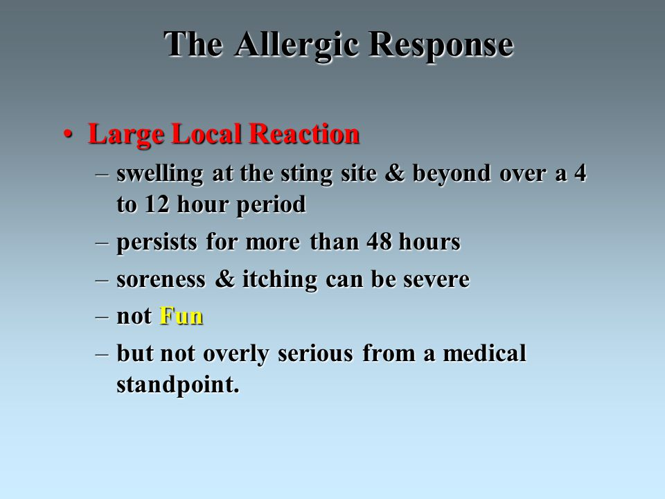 The Allergic Response Large Local ReactionLarge Local Reaction –swelling at the sting site & beyond over a 4 to 12 hour period –persists for more than 48 hours –soreness & itching can be severe –not Fun –but not overly serious from a medical standpoint.