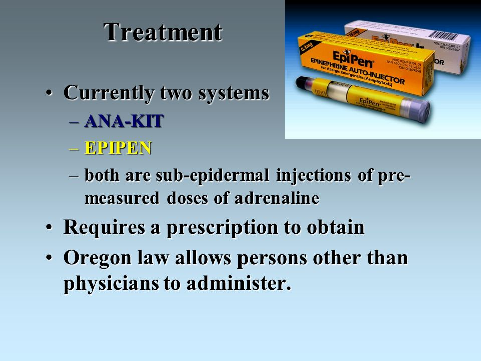 Treatment Currently two systemsCurrently two systems –ANA-KIT –EPIPEN –both are sub-epidermal injections of pre- measured doses of adrenaline Requires a prescription to obtainRequires a prescription to obtain Oregon law allows persons other than physicians to administer.Oregon law allows persons other than physicians to administer.