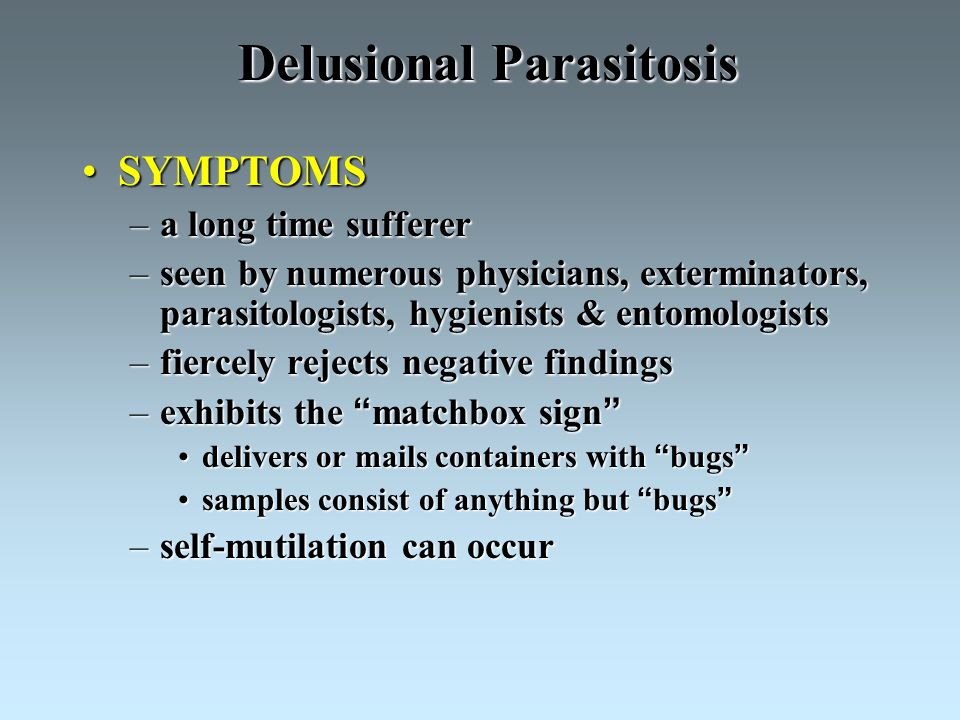 Delusional Parasitosis SYMPTOMSSYMPTOMS –a long time sufferer –seen by numerous physicians, exterminators, parasitologists, hygienists & entomologists –fiercely rejects negative findings –exhibits the matchbox sign delivers or mails containers with bugs delivers or mails containers with bugs samples consist of anything but bugs samples consist of anything but bugs –self-mutilation can occur