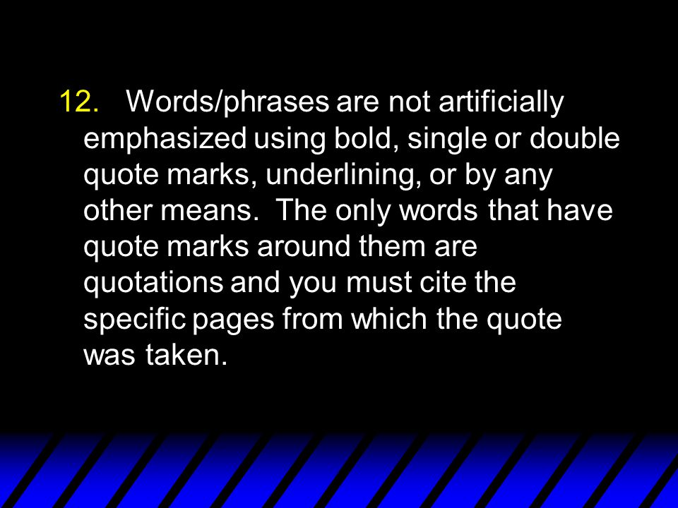 12.Words/phrases are not artificially emphasized using bold, single or double quote marks, underlining, or by any other means.