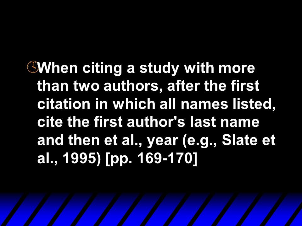 º When citing a study with more than two authors, after the first citation in which all names listed, cite the first author s last name and then et al., year (e.g., Slate et al., 1995) [pp.