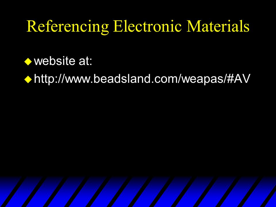 Referencing Electronic Materials u website at: u http://www.beadsland.com/weapas/#AV