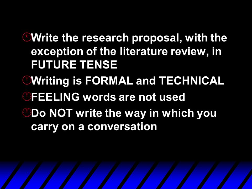 Á Write the research proposal, with the exception of the literature review, in FUTURE TENSE  Writing is FORMAL and TECHNICAL  FEELING words are not used  Do NOT write the way in which you carry on a conversation