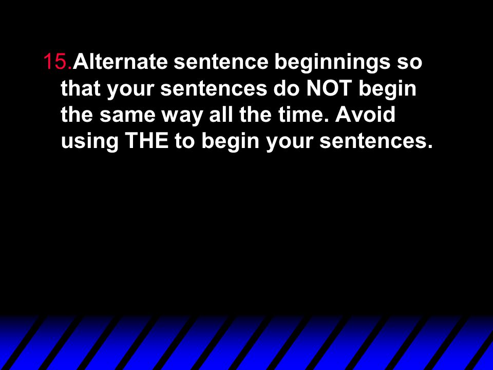 15.Alternate sentence beginnings so that your sentences do NOT begin the same way all the time.