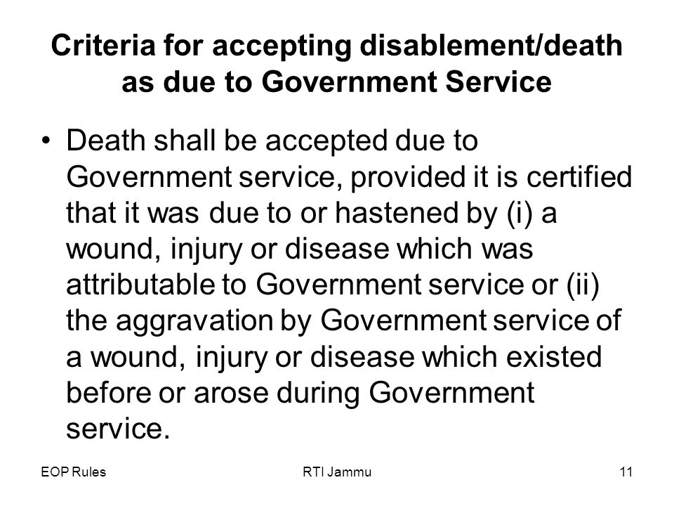 EOP RulesRTI Jammu11 Criteria for accepting disablement/death as due to Government Service Death shall be accepted due to Government service, provided it is certified that it was due to or hastened by (i) a wound, injury or disease which was attributable to Government service or (ii) the aggravation by Government service of a wound, injury or disease which existed before or arose during Government service.