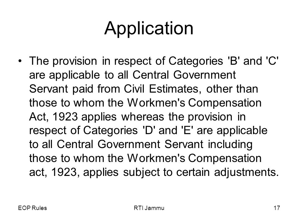 EOP RulesRTI Jammu17 Application The provision in respect of Categories B and C are applicable to all Central Government Servant paid from Civil Estimates, other than those to whom the Workmen s Compensation Act, 1923 applies whereas the provision in respect of Categories D and E are applicable to all Central Government Servant including those to whom the Workmen s Compensation act, 1923, applies subject to certain adjustments.