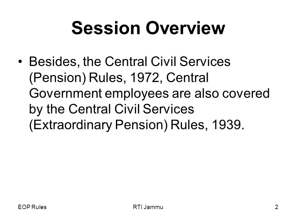 EOP RulesRTI Jammu2 Session Overview Besides, the Central Civil Services (Pension) Rules, 1972, Central Government employees are also covered by the Central Civil Services (Extraordinary Pension) Rules, 1939.