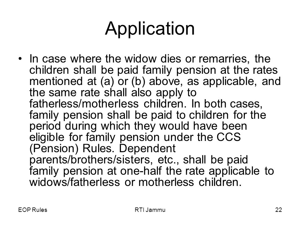 EOP RulesRTI Jammu22 Application In case where the widow dies or remarries, the children shall be paid family pension at the rates mentioned at (a) or (b) above, as applicable, and the same rate shall also apply to fatherless/motherless children.
