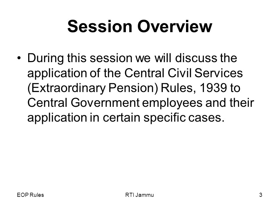 EOP RulesRTI Jammu3 Session Overview During this session we will discuss the application of the Central Civil Services (Extraordinary Pension) Rules, 1939 to Central Government employees and their application in certain specific cases.