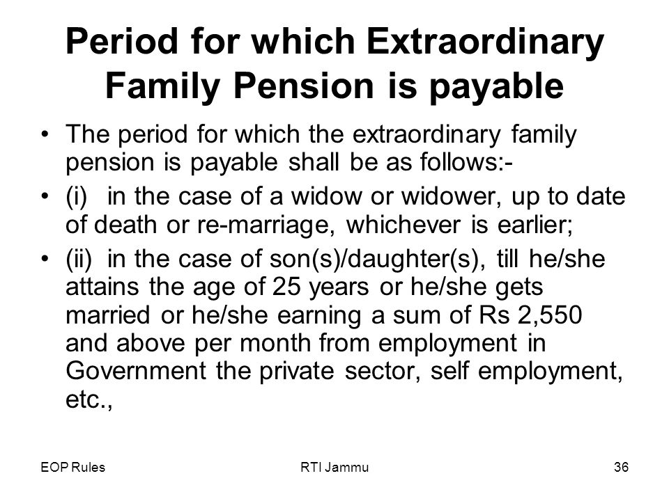 EOP RulesRTI Jammu36 Period for which Extraordinary Family Pension is payable The period for which the extraordinary family pension is payable shall be as follows:- (i)in the case of a widow or widower, up to date of death or re-marriage, whichever is earlier; (ii)in the case of son(s)/daughter(s), till he/she attains the age of 25 years or he/she gets married or he/she earning a sum of Rs 2,550 and above per month from employment in Government the private sector, self employment, etc.,