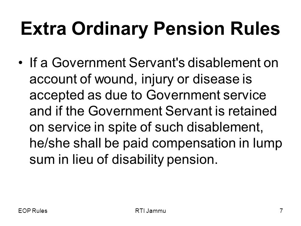 EOP RulesRTI Jammu7 Extra Ordinary Pension Rules If a Government Servant s disablement on account of wound, injury or disease is accepted as due to Government service and if the Government Servant is retained on service in spite of such disablement, he/she shall be paid compensation in lump sum in lieu of disability pension.