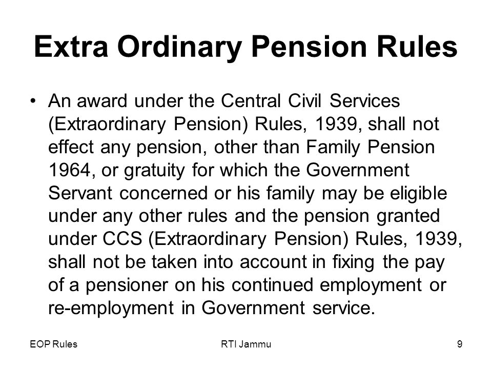 EOP RulesRTI Jammu9 Extra Ordinary Pension Rules An award under the Central Civil Services (Extraordinary Pension) Rules, 1939, shall not effect any pension, other than Family Pension 1964, or gratuity for which the Government Servant concerned or his family may be eligible under any other rules and the pension granted under CCS (Extraordinary Pension) Rules, 1939, shall not be taken into account in fixing the pay of a pensioner on his continued employment or re-employment in Government service.