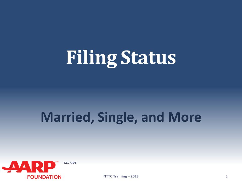 TAX-AIDE Objectives ● Define Allowable Filing Status ● List requirements ● Compare each ● Define importance of Filing Status in process NTTC Training – 20132