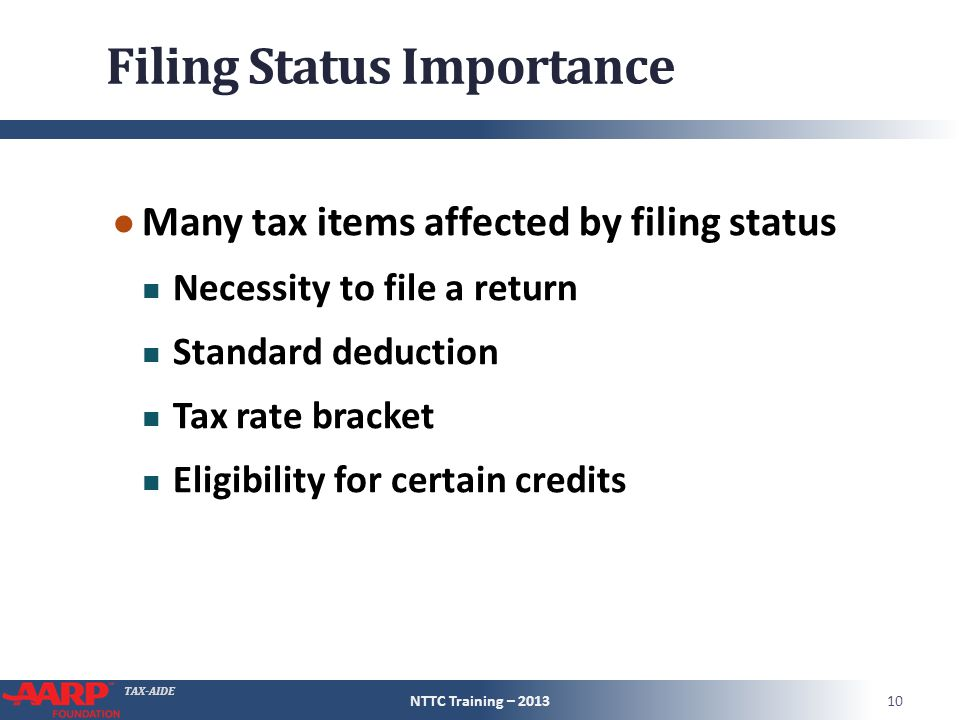 TAX-AIDE Filing Status Importance ● Many tax items affected by filing status Necessity to file a return Standard deduction Tax rate bracket Eligibilit