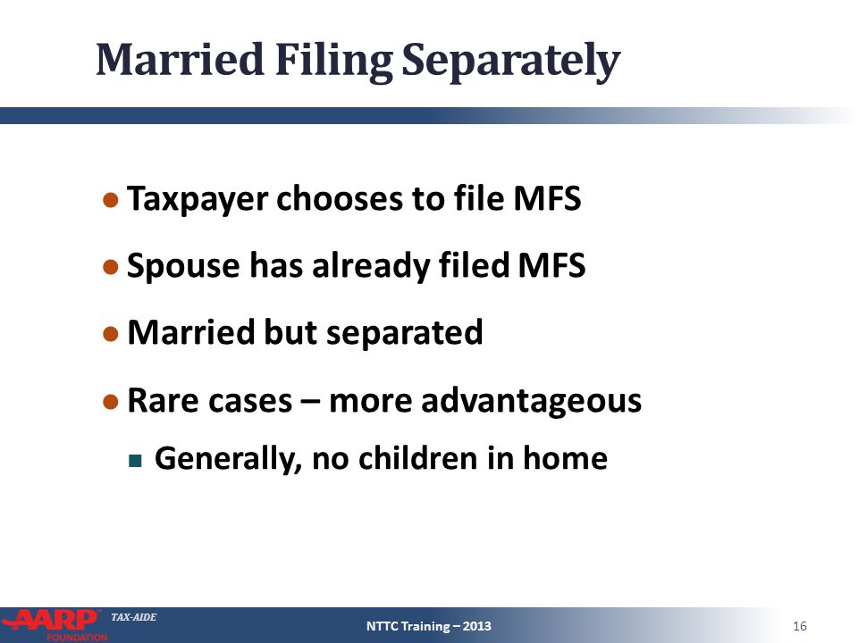 TAX-AIDE Married Filing Separately ● Taxpayer chooses to file MFS ● Spouse has already filed MFS ● Married but separated ● Rare cases – more advantage