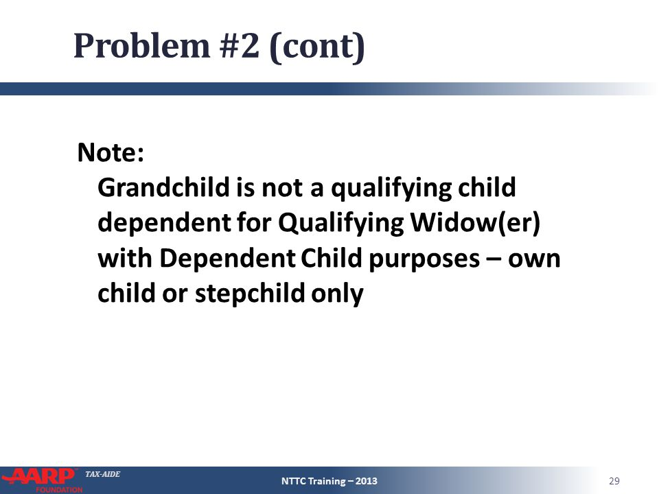 TAX-AIDE Problem #2 (cont) Note: Grandchild is not a qualifying child dependent for Qualifying Widow(er) with Dependent Child purposes – own child or