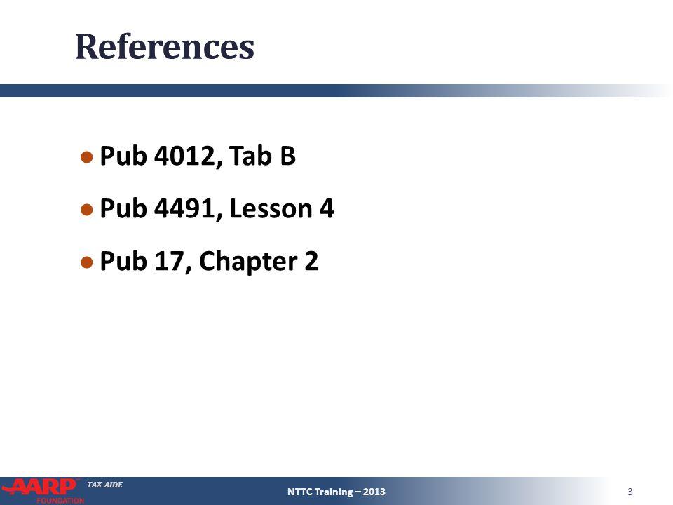 TAX-AIDE References ● Pub 4012, Tab B ● Pub 4491, Lesson 4 ● Pub 17, Chapter 2 NTTC Training – 20133