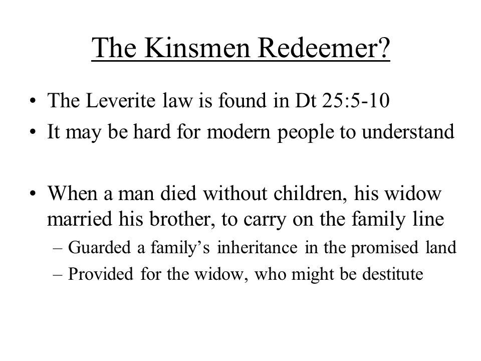 The Kinsmen Redeemer? The Leverite law is found in Dt 25:5-10 It may be hard for modern people to understand When a man died without children, his wid