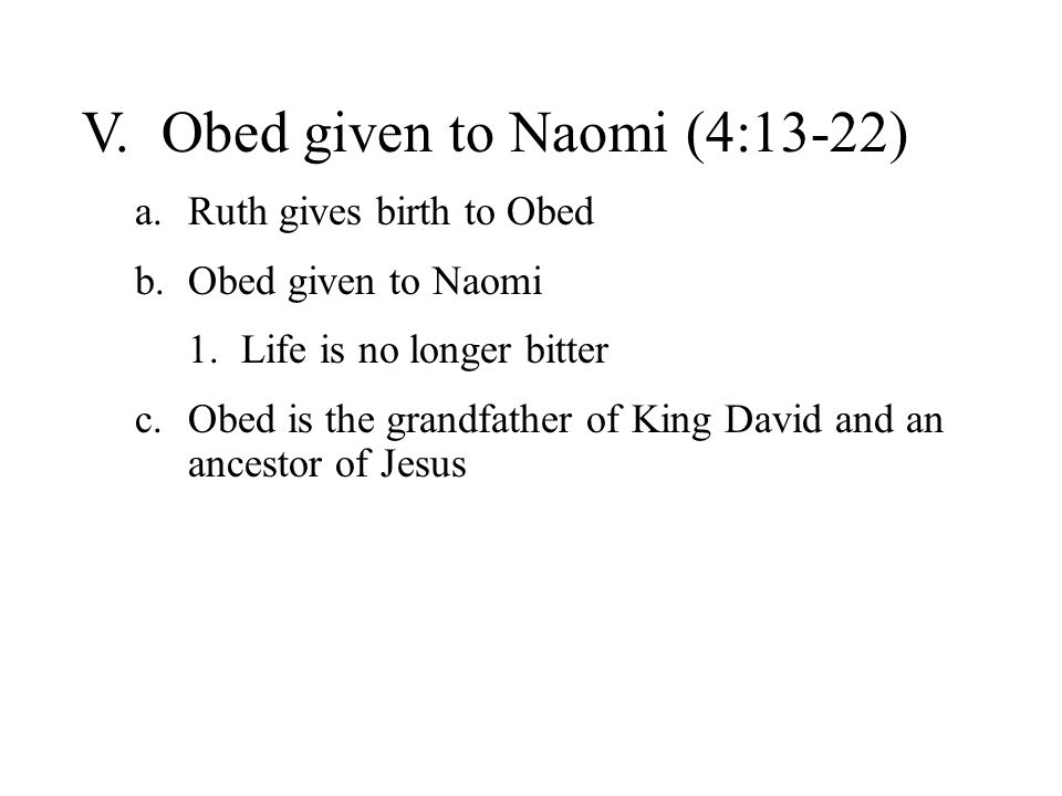 V. Obed given to Naomi (4:13-22) a.Ruth gives birth to Obed b.Obed given to Naomi 1.Life is no longer bitter c.Obed is the grandfather of King David a