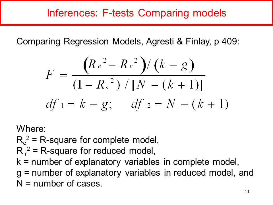 Inferences: F-tests Comparing models 11 Comparing Regression Models, Agresti & Finlay, p 409: Where: R c 2 = R-square for complete model, R r 2 = R-square for reduced model, k = number of explanatory variables in complete model, g = number of explanatory variables in reduced model, and N = number of cases.