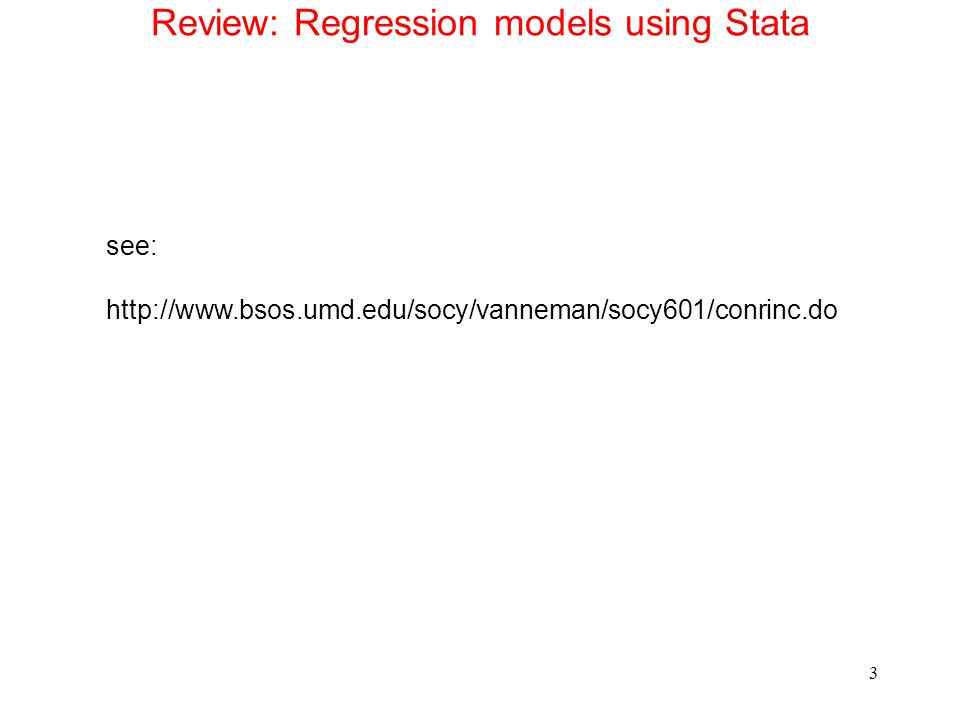 Review: Regression models using Stata see: http://www.bsos.umd.edu/socy/vanneman/socy601/conrinc.do 3