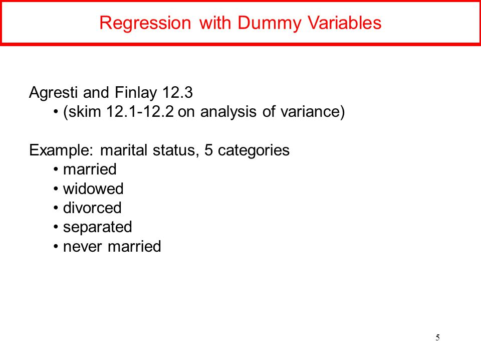 Regression with Dummy Variables 5 Agresti and Finlay 12.3 (skim 12.1-12.2 on analysis of variance) Example: marital status, 5 categories married widowed divorced separated never married