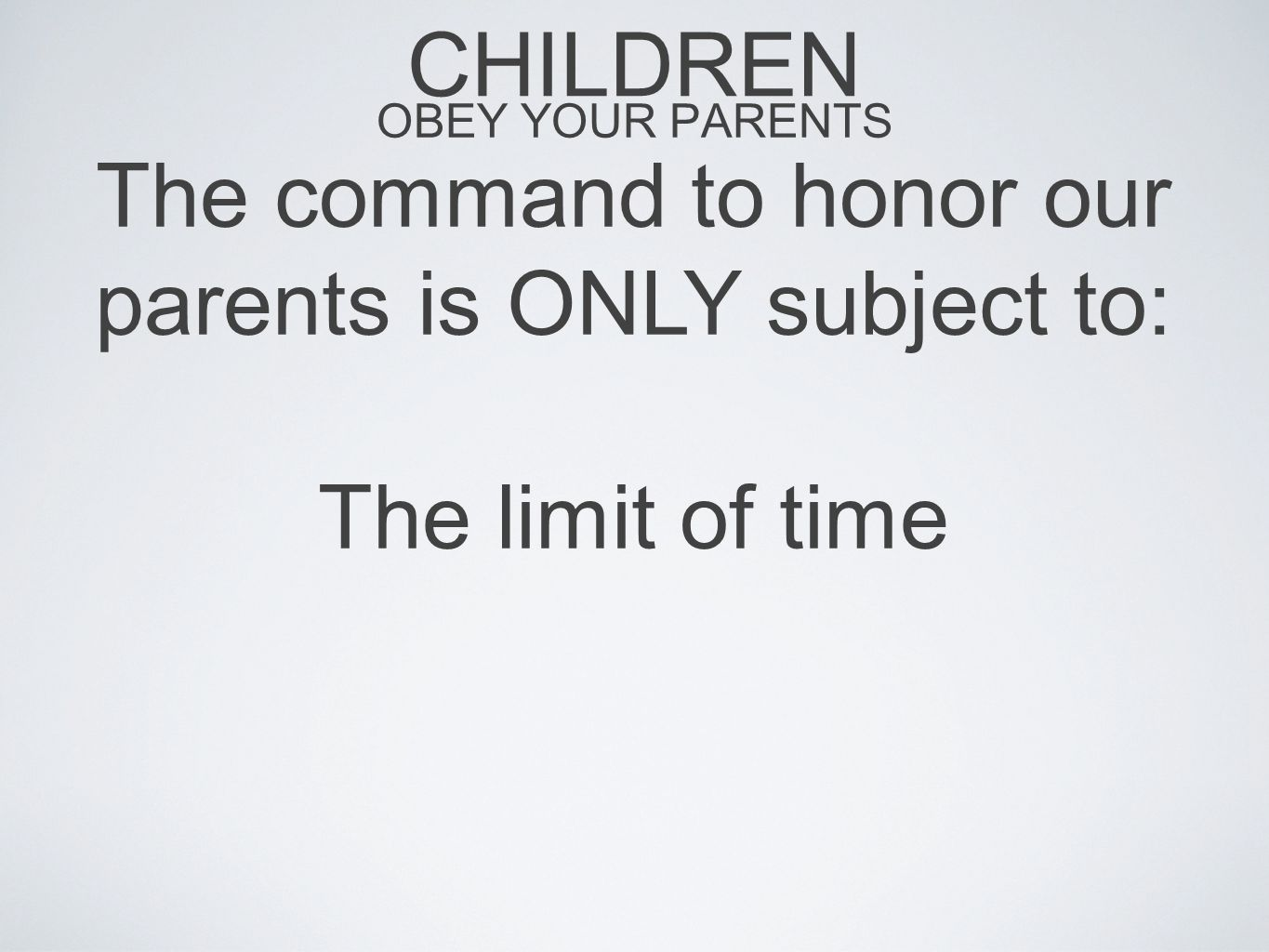 CHILDREN OBEY YOUR PARENTS The command to honor our parents is ONLY subject to: The limit of time