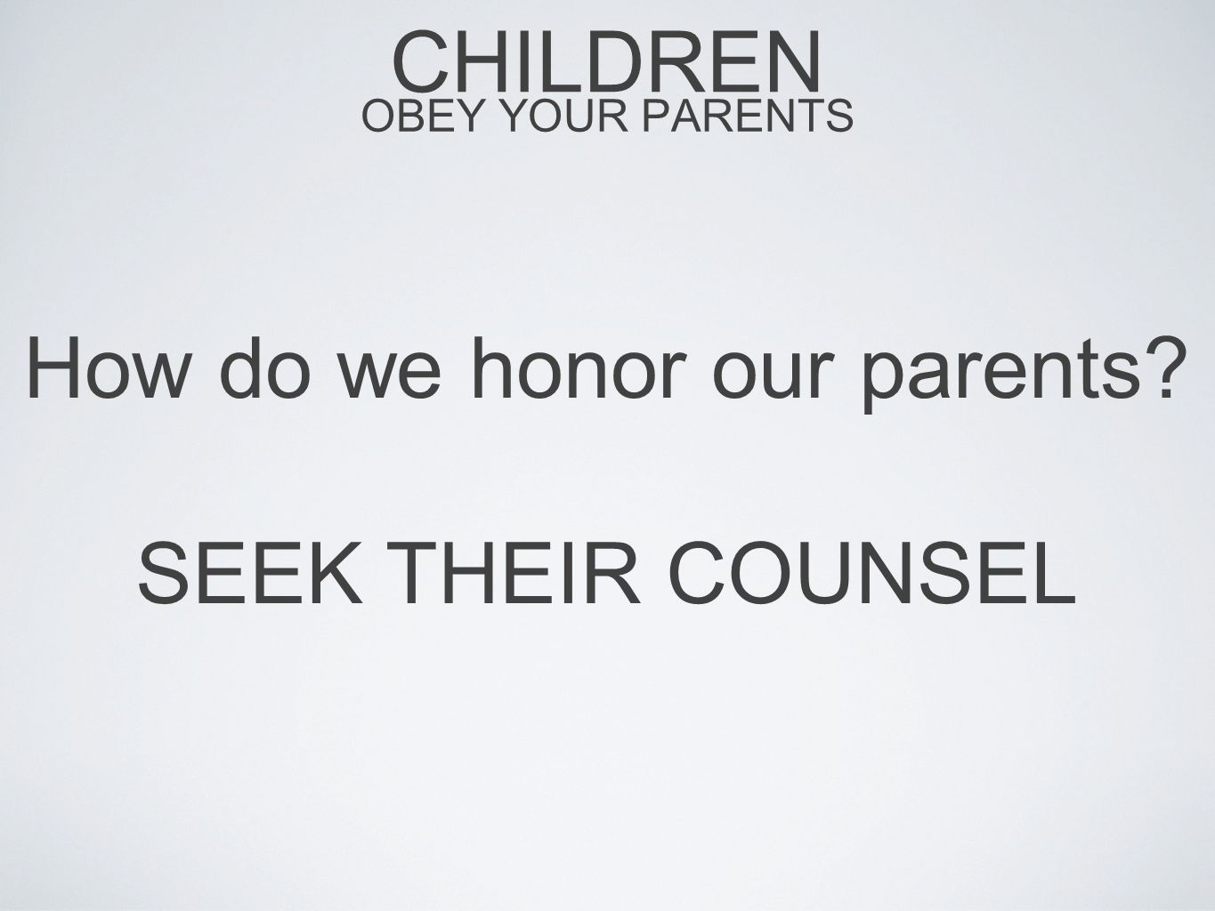 CHILDREN OBEY YOUR PARENTS How do we honor our parents? SEEK THEIR COUNSEL