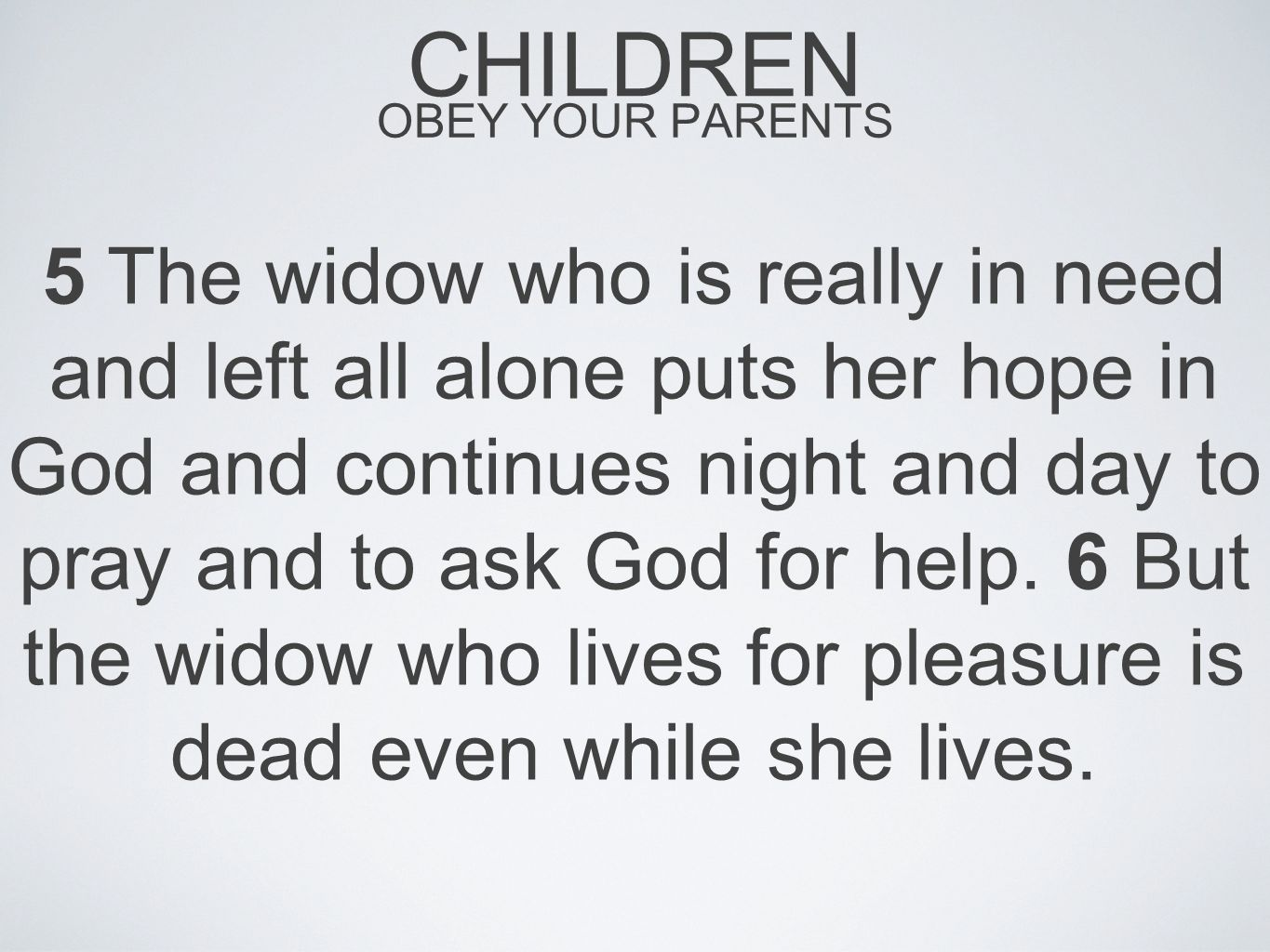CHILDREN OBEY YOUR PARENTS 5 The widow who is really in need and left all alone puts her hope in God and continues night and day to pray and to ask God for help.