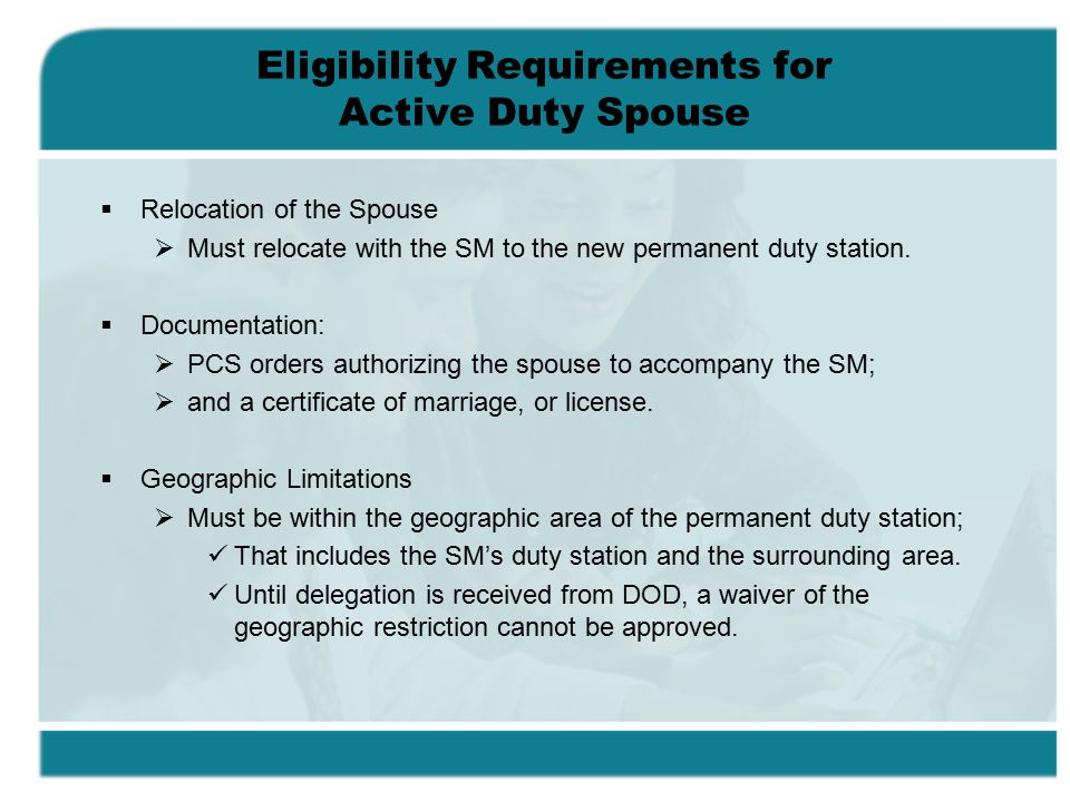 Eligibility Requirements for Active Duty Spouse  Relocation of the Spouse  Must relocate with the SM to the new permanent duty station.