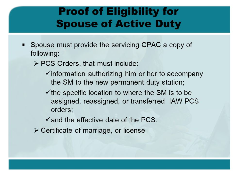 Proof of Eligibility for Spouse of Active Duty  Spouse must provide the servicing CPAC a copy of following:  PCS Orders, that must include: information authorizing him or her to accompany the SM to the new permanent duty station; the specific location to where the SM is to be assigned, reassigned, or transferred IAW PCS orders; and the effective date of the PCS.