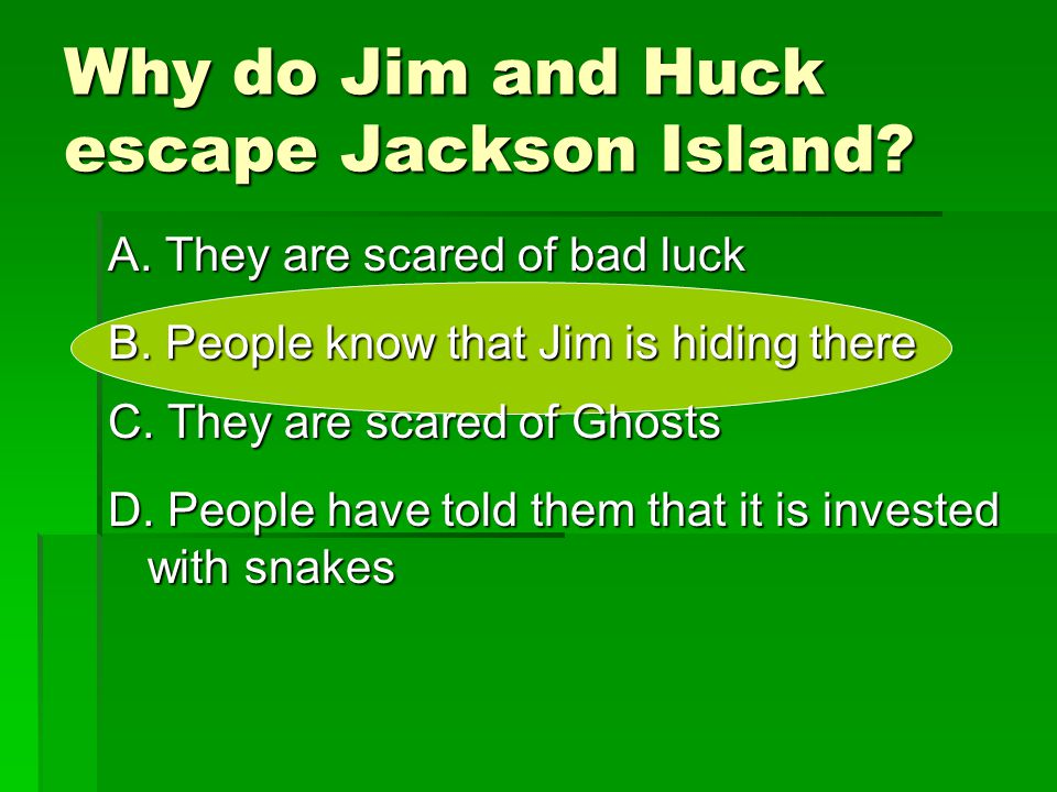 Why do Jim and Huck escape Jackson Island? A. They are scared of bad luck B. People know that Jim is hiding there D. People have told them that it is