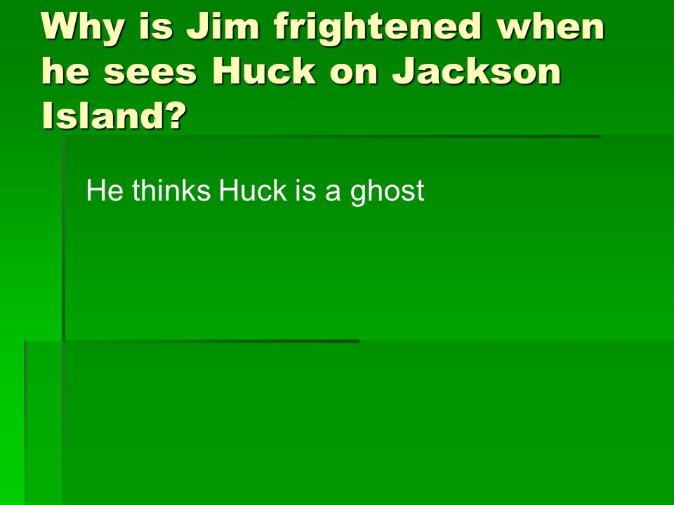 Why is Jim frightened when he sees Huck on Jackson Island? He thinks Huck is a ghost