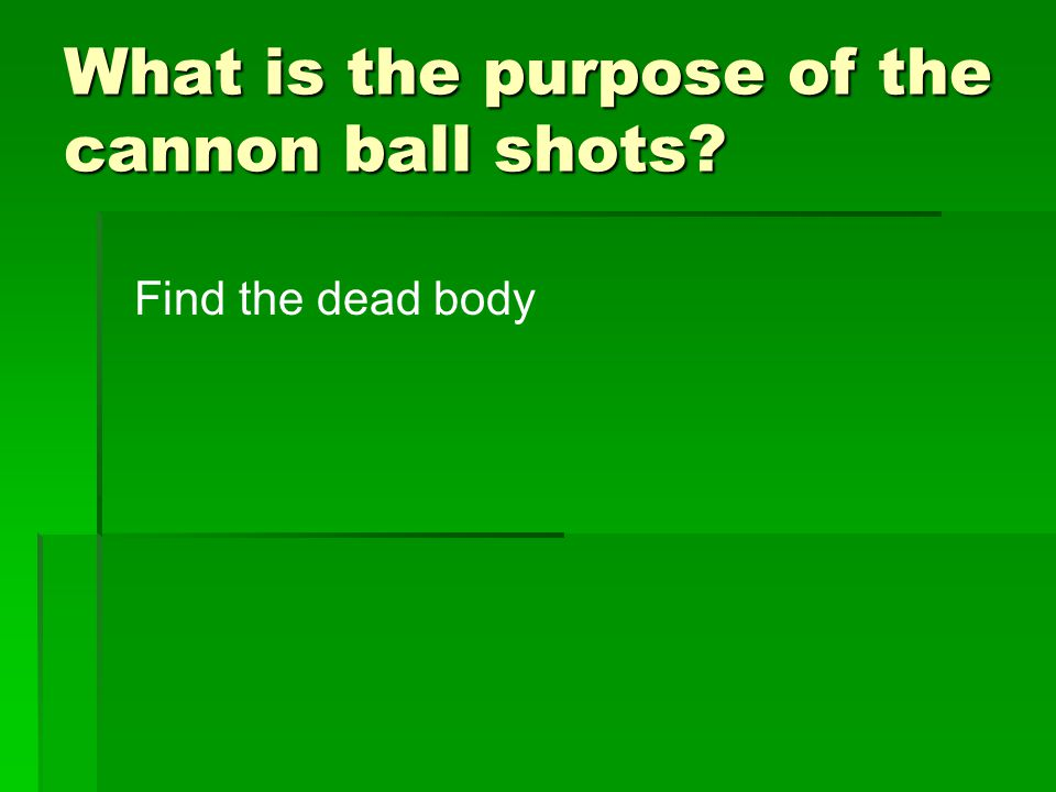 What is the purpose of the cannon ball shots? Find the dead body