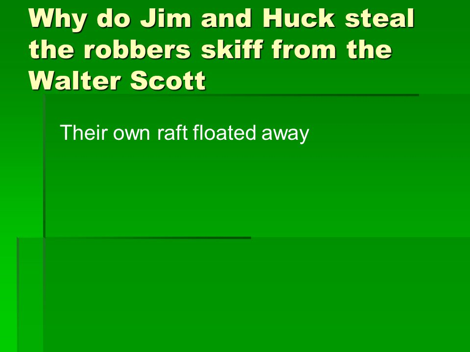 Why do Jim and Huck steal the robbers skiff from the Walter Scott Their own raft floated away