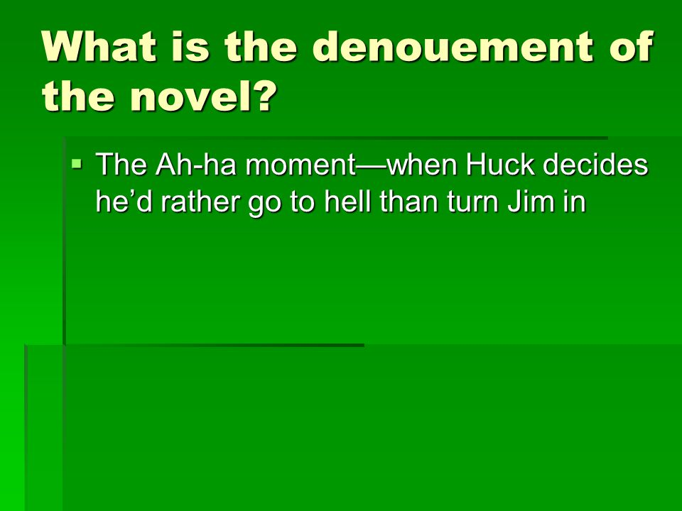 What is the denouement of the novel?  The Ah-ha moment—when Huck decides he'd rather go to hell than turn Jim in