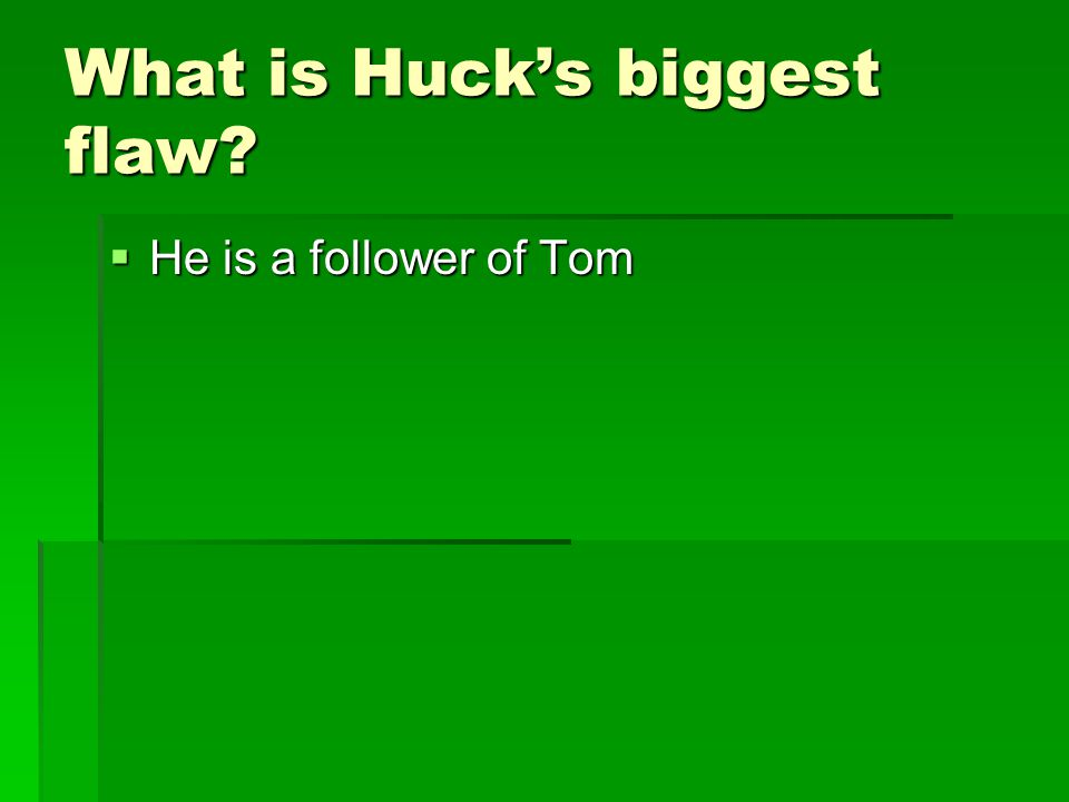 What is Huck's biggest flaw?  He is a follower of Tom
