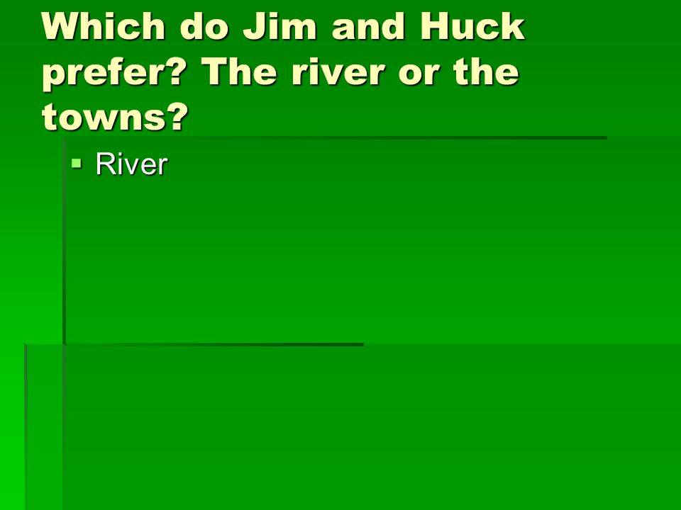 Which do Jim and Huck prefer? The river or the towns?  River