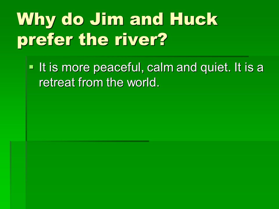 Why do Jim and Huck prefer the river?  It is more peaceful, calm and quiet. It is a retreat from the world.