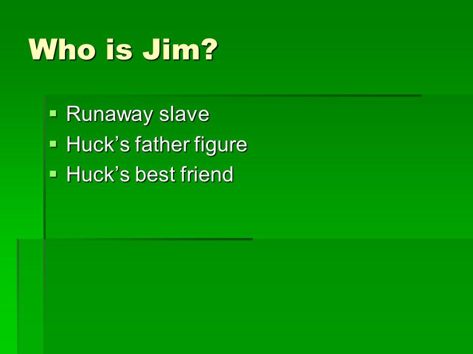 Who is Jim?  Runaway slave  Huck's father figure  Huck's best friend