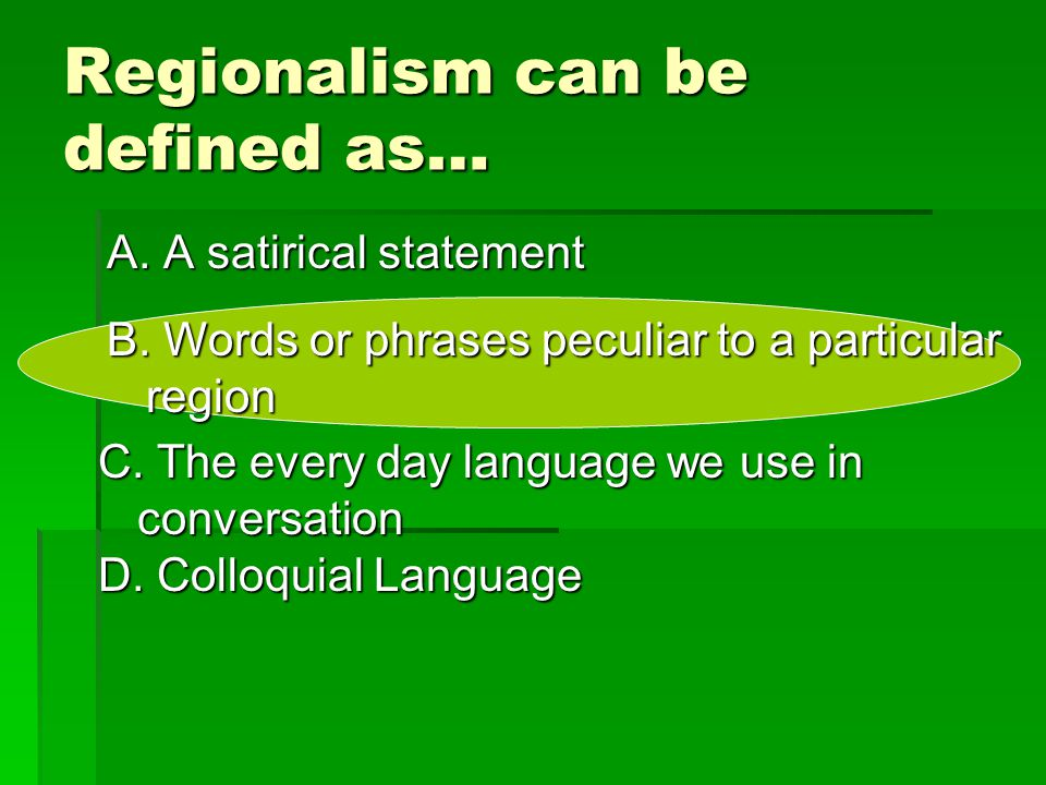 Regionalism can be defined as… A. A satirical statement B. Words or phrases peculiar to a particular region D. Colloquial Language C. The every day la