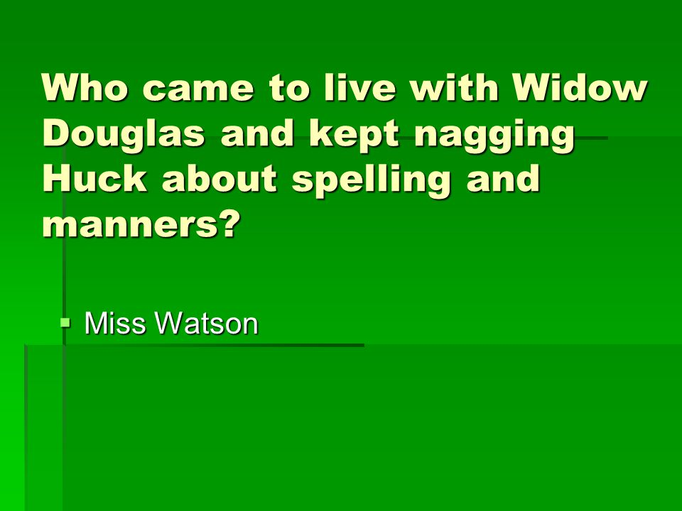 Who came to live with Widow Douglas and kept nagging Huck about spelling and manners?  Miss Watson