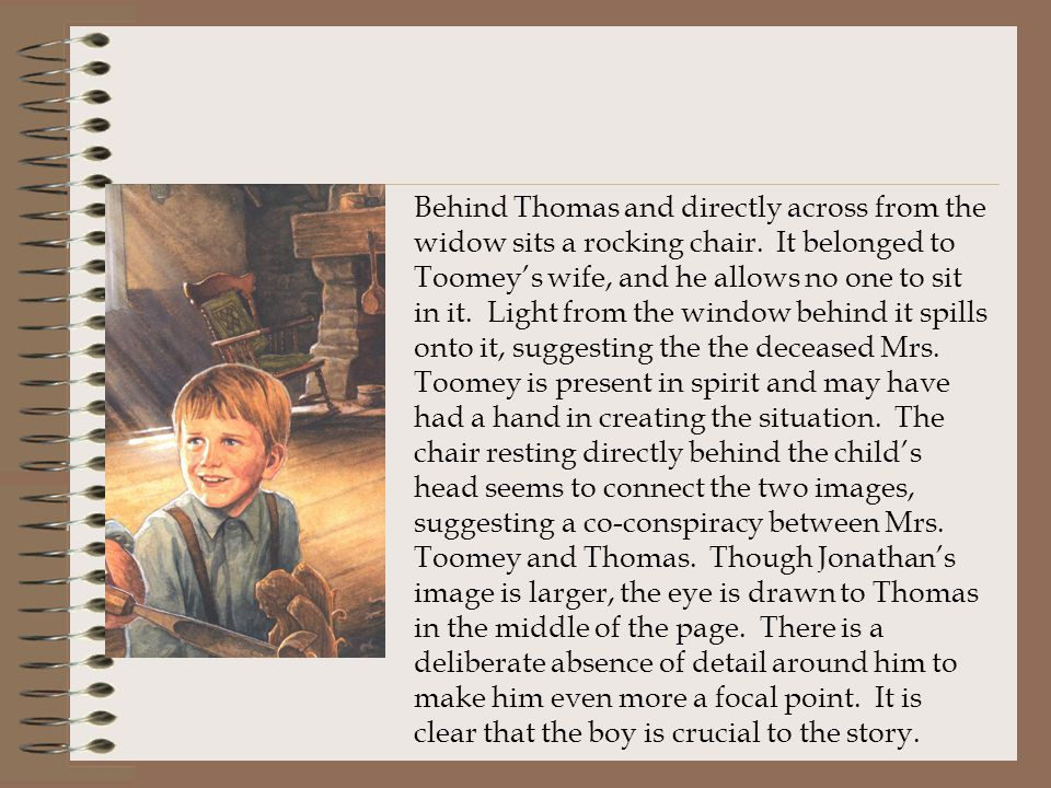 Behind Thomas and directly across from the widow sits a rocking chair. It belonged to Toomey's wife, and he allows no one to sit in it. Light from the