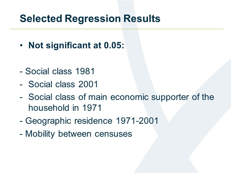 Selected Regression Results Not significant at 0.05: - Social class 1981 -Social class 2001 -Social class of main economic supporter of the household in 1971 - Geographic residence 1971-2001 - Mobility between censuses