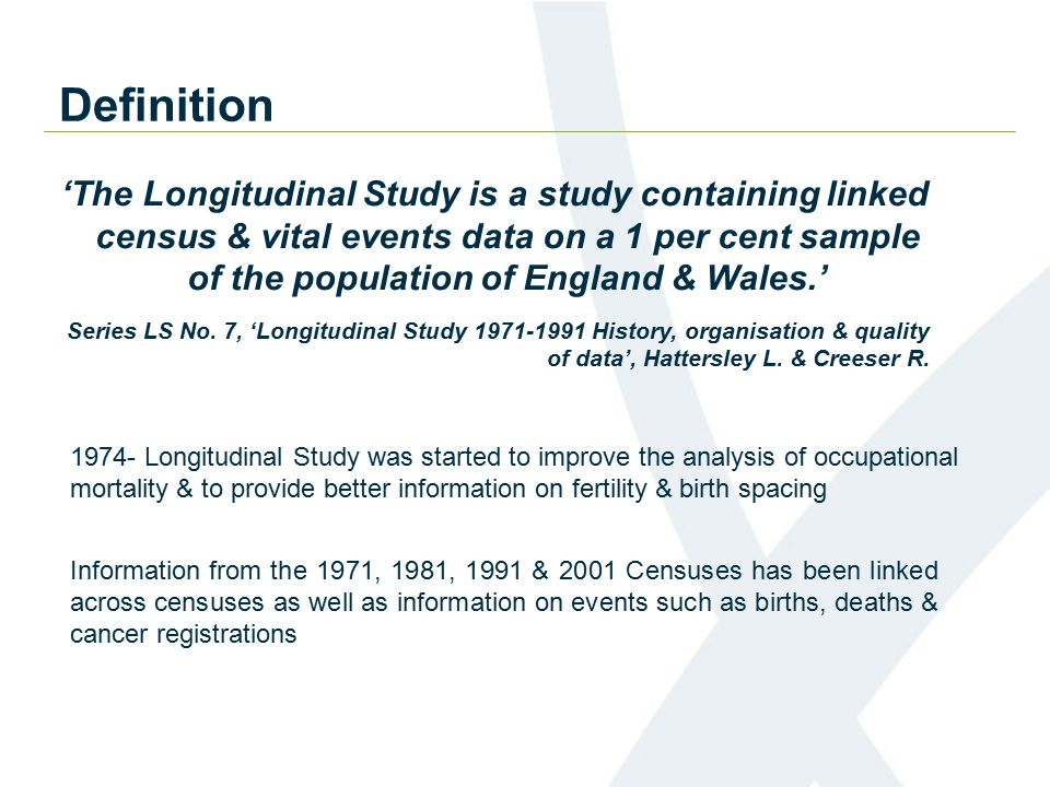 Definition 'The Longitudinal Study is a study containing linked census & vital events data on a 1 per cent sample of the population of England & Wales.' Information from the 1971, 1981, 1991 & 2001 Censuses has been linked across censuses as well as information on events such as births, deaths & cancer registrations Series LS No.