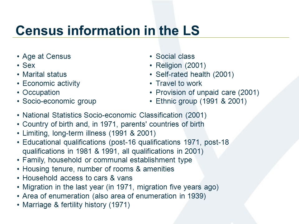 Census information in the LS Age at Census Sex Marital status Economic activity Occupation Socio-economic group Social class Religion (2001) Self-rated health (2001) Travel to work Provision of unpaid care (2001) Ethnic group (1991 & 2001) National Statistics Socio-economic Classification (2001) Country of birth and, in 1971, parents countries of birth Limiting, long-term illness (1991 & 2001) Educational qualifications (post-16 qualifications 1971, post-18 qualifications in 1981 & 1991, all qualifications in 2001) Family, household or communal establishment type Housing tenure, number of rooms & amenities Household access to cars & vans Migration in the last year (in 1971, migration five years ago) Area of enumeration (also area of enumeration in 1939) Marriage & fertility history (1971)